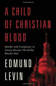 A Child of Christian Blood (Murder and Conspiracy in Tsarist Russia: The Beilis Blood Libel) by Edmund Levin, 9780805242997