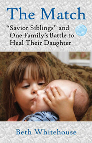 "The Match (""Savior Siblings"" and One Family's Battle to Heal Their Daughter) by Beth Whitehouse, 9780807001219"