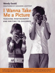I Wanna Take Me a Picture (Teaching Photography and Writing to Children) by Wendy Ewald, Alexandra Lightfoot, 9780807031414