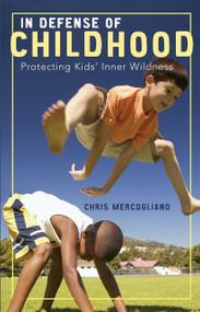 In Defense of Childhood (Protecting Kids' Inner Wildness) by Chris Mercogliano, 9780807032879