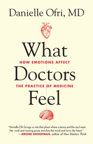 What Doctors Feel (How Emotions Affect the Practice of Medicine) by Danielle Ofri, MD, 9780807033302