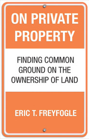 On Private Property (Finding Common Ground on the Ownership of Land) by Eric Freyfogle, 9780807044179