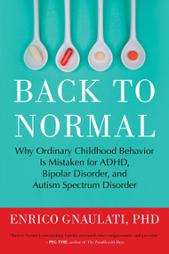 Back to Normal (Why Ordinary Childhood Behavior Is Mistaken for ADHD, Bipolar Disorder, and Autism Spectrum Disorder) by Enrico Gnaulati, PhD, 9780807061152