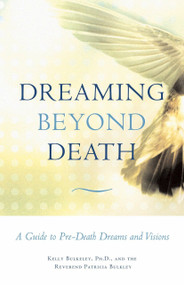 Dreaming Beyond Death (A Guide to Pre-Death Dreams and Visions) by Kelly Bulkeley, Rev. Patricia Bulkley, 9780807077153
