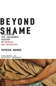 Beyond Shame (Reclaiming the Abandoned History of Radical Gay Sexuality) by Patrick Moore, 9780807079577