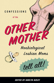 Confessions of the Other Mother (Nonbiological Lesbian Moms Tell All!) by Harlyn Aizley, 9780807079638