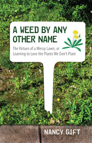 A Weed by Any Other Name (The Virtues of a Messy Lawn, or Learning to Love the Plants We Don't Plant) by Nancy Gift, 9780807085523
