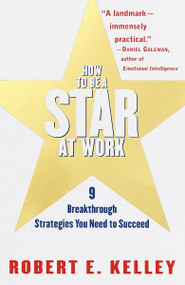 How to Be a Star at Work (9 Breakthrough Strategies You Need to Succeed) by Robert E. Kelley, 9780812931693