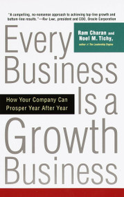 Every Business Is a Growth Business (How Your Company Can Prosper Year After Year) by Ram Charan, Noel Tichy, 9780812933055