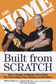Built from Scratch (How a Couple of Regular Guys Grew The Home Depot from Nothing to $30 Billion) by Bernie Marcus, Arthur Blank, Bob Andelman, 9780812933789