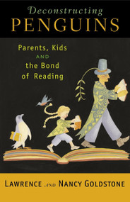 Deconstructing Penguins (Parents, Kids, and the Bond of Reading) by Lawrence Goldstone, Nancy Goldstone, 9780812970289