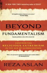 Beyond Fundamentalism (Confronting Religious Extremism in the Age of Globalization) by Reza Aslan, 9780812978308