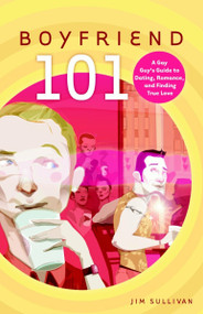 Boyfriend 101 (A Gay Guy's Guide to Dating, Romance, and Finding True Love) by Jim Sullivan, 9780812992199