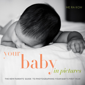 Your Baby in Pictures (The New Parents' Guide to Photographing Your Baby's First Year) by Me Ra Koh, 9780817400033