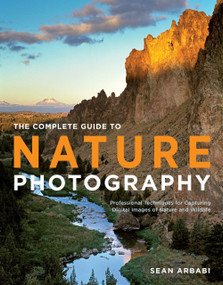 The Complete Guide to Nature Photography (Professional Techniques for Capturing Digital Images of Nature and Wildlife) by Sean Arbabi, 9780817400101