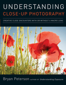 Understanding Close-Up Photography (Creative Close Encounters with Or Without a Macro Lens) by Bryan Peterson, 9780817427191