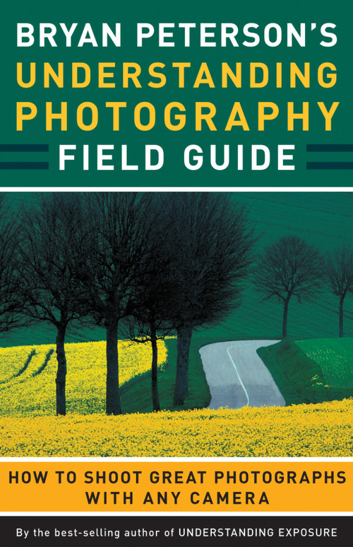 Bryan Peterson's Understanding Photography Field Guide (How to Shoot Great Photographs with Any Camera) by Bryan Peterson, 9780817432256