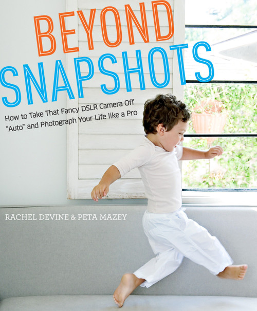 "Beyond Snapshots (How to Take That Fancy DSLR Camera Off ""Auto"" and Photograph Your Life like a Pro) by Rachel Devine, Peta Mazey, 9780817435806"