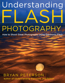 Understanding Flash Photography (How to Shoot Great Photographs Using Electronic Flash) by Bryan Peterson, 9780817439569