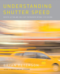 Understanding Shutter Speed (Creative Action and Low-Light Photography Beyond 1/125 Second) by Bryan Peterson, 9780817463014