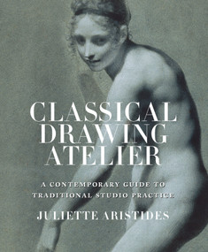 Classical Drawing Atelier (A Contemporary Guide to Traditional Studio Practice) by Juliette Aristides, 9780823006571