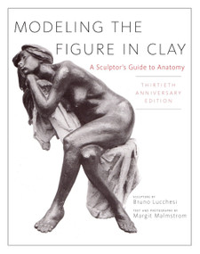 Modeling the Figure in Clay, 30th Anniversary Edition (A Sculptor's Guide to Anatomy) by Bruno Lucchesi, Margit Malmstrom, 9780823030965