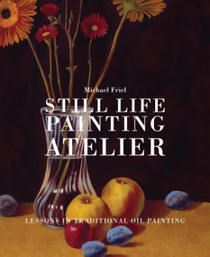 Still Life Painting Atelier (An Introduction to Oil Painting) by Michael Friel, 9780823034086