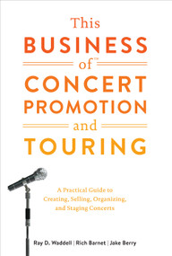 This Business of Concert Promotion and Touring (A Practical Guide to Creating, Selling, Organizing, and Staging Concerts) by Ray D. Waddell, Rich Barnet, Jake Berry, 9780823076871