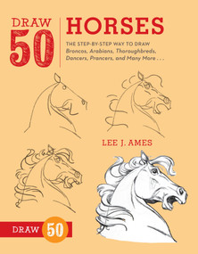 Draw 50 Horses (The Step-by-Step Way to Draw Broncos, Arabians, Thoroughbreds, Dancers, Prancers, and Many More...) by Lee J. Ames, 9780823085811