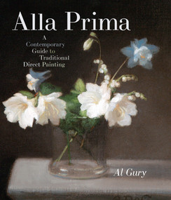 Alla Prima (A Contemporary Guide to Traditional Direct Painting) by Al Gury, 9780823098347