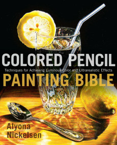Colored Pencil Painting Bible (Techniques for Achieving Luminous Color and Ultrarealistic Effects) by Alyona Nickelsen, 9780823099207
