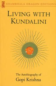 Living with Kundalini (The Autobiography of Gopi Krishna) by Gopi Krishna, 9780877739470