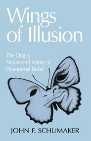 Wings of Illusion (The Origin, Nature, and Future of Paranormal Belief) by John F. Schumaker, 9780879756246