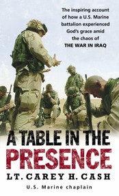 A Table in the Presence (The Inspiring Account of How a U.S. Marine Battalion Experiences God's Grace Amid the Chaos of the War in Iraq) by Lt. Carey H. Cash, 9780891418887