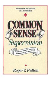 Common Sense Supervision (A Handbook for Success as a Supervisor) by Roger Fulton, Fulton, 9780898152586