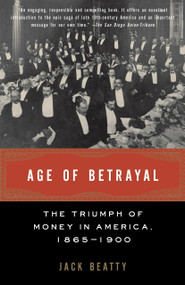 Age of Betrayal (The Triumph of Money in America, 1865-1900) by Jack Beatty, 9781400032426