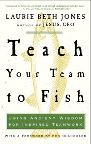Teach Your Team to Fish (Using Ancient Wisdom for Inspired Teamwork) by Laurie Beth Jones, 9781400053117