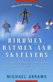 Birdmen, Batmen, and Skyflyers (Wingsuits and the Pioneers Who Flew in Them, Fell in Them, and Perfected Them) by Michael Abrams, 9781400054923