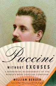 Puccini Without Excuses (A Refreshing Reassessment of the World's Most Popular Composer) by William Berger, 9781400077786