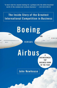 Boeing versus Airbus (The Inside Story of the Greatest International Competition in Business) by John Newhouse, 9781400078721