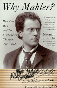 Why Mahler? (How One Man and Ten Symphonies Changed Our World) by Norman Lebrecht, 9781400096572