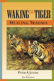 Waking the Tiger: Healing Trauma (The Innate Capacity to Transform Overwhelming Experiences) by Peter A. Levine, Ph.D., Ann Frederick, 9781556432330