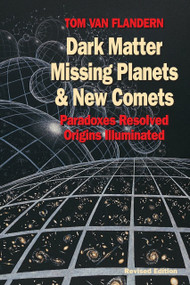 Dark Matter, Missing Planets and New Comets (Paradoxes Resolved, Origins Illuminated) by Tom Van Flandern, 9781556432682