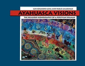 Ayahuasca Visions (The Religious Iconography of a Peruvian Shaman) by Pablo Amaringo, Luis Luna, 9781556433115