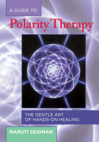 A Guide to Polarity Therapy (The Gentle Art of Hands-On Healing) by Maruti Seidman, 9781556433290