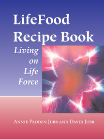 LifeFood Recipe Book (Living on Life Force) by Annie Padden Jubb, David Jubb, 9781556434594