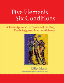 Five Elements, Six Conditions (A Taoist Approach to Emotional Healing, Psychology, and Internal Alchemy) by Gilles Marin, 9781556435935
