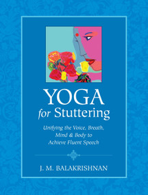 Yoga for Stuttering (Unifying the Voice, Breath, Mind & Body to Achieve Fluent Speech) by J.M. Balakrishnan, 9781556437687