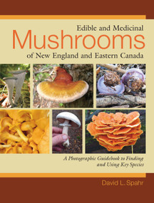 Edible and Medicinal Mushrooms of New England and Eastern Canada (A Photographic Guidebook to Finding and Using Key Species) by David L. Spahr, 9781556437953