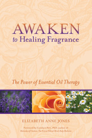 Awaken to Healing Fragrance (The Power of Essential Oil Therapy) by Elizabeth Anne Jones, Candace Pert Ph.D., 9781556438752